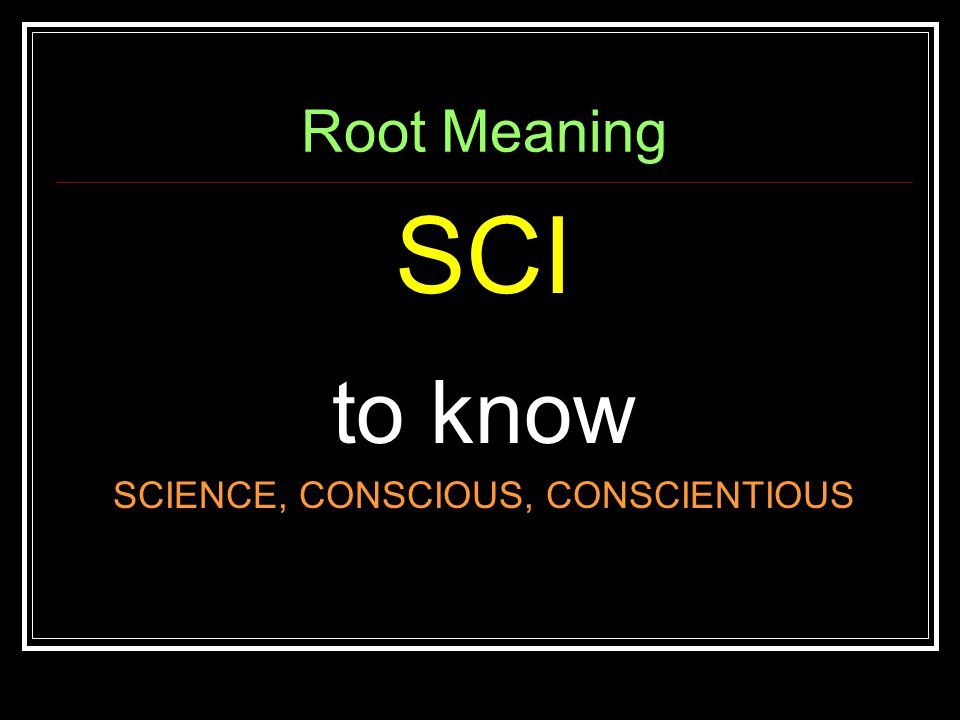 Root Meaning SCI to know SCIENCE, CONSCIOUS, CONSCIENTIOUS