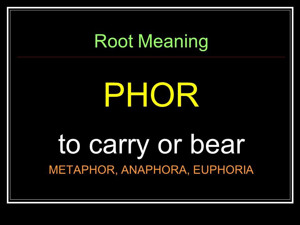 Root Meaning PHOR to carry or bear METAPHOR, ANAPHORA, EUPHORIA