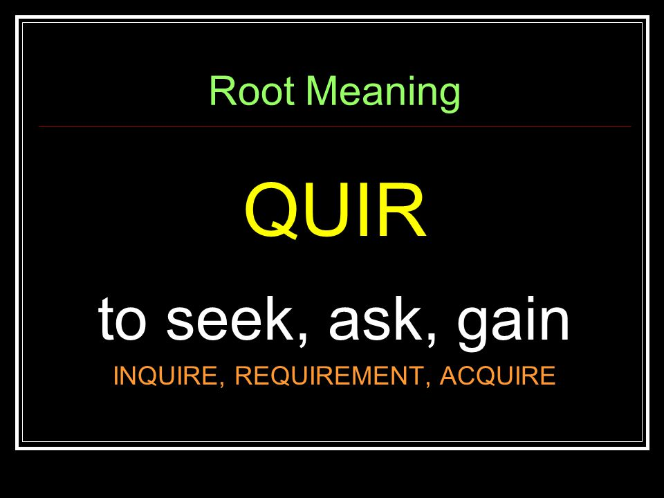 Root Meaning QUIR to seek, ask, gain INQUIRE, REQUIREMENT, ACQUIRE