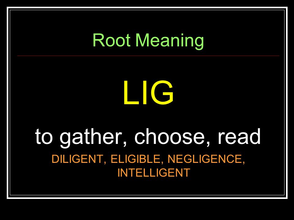 Root Meaning LIG to gather, choose, read DILIGENT, ELIGIBLE, NEGLIGENCE, INTELLIGENT