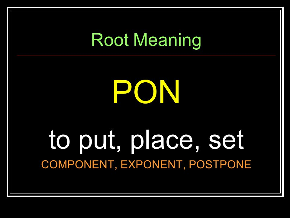 Root Meaning PON to put, place, set COMPONENT, EXPONENT, POSTPONE