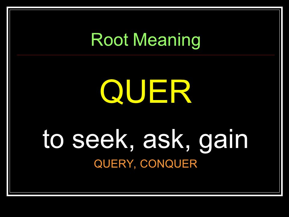 Root Meaning QUER to seek, ask, gain QUERY, CONQUER