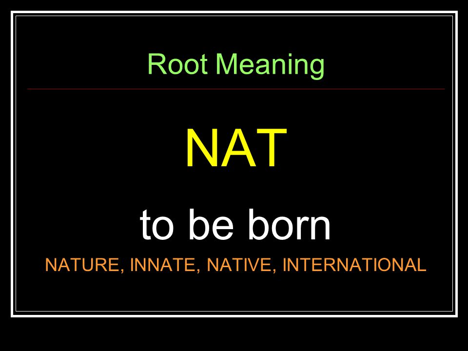 Root Meaning NAT to be born NATURE, INNATE, NATIVE, INTERNATIONAL
