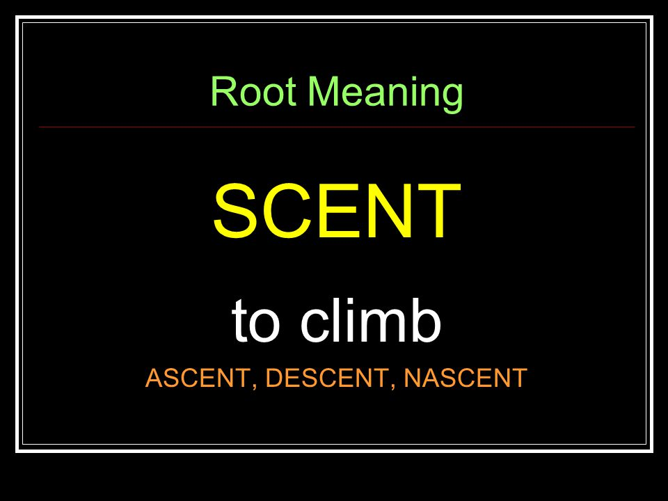 Root Meaning SCENT to climb ASCENT, DESCENT, NASCENT
