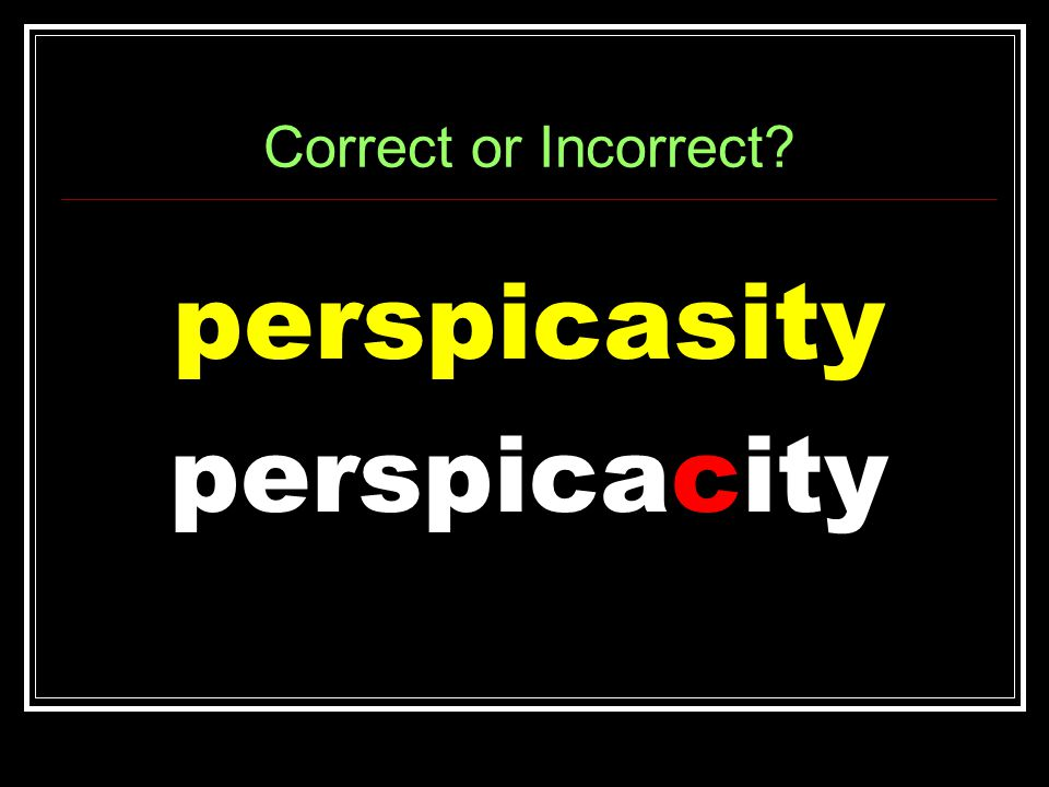 Correct or Incorrect perspicasity perspicacity