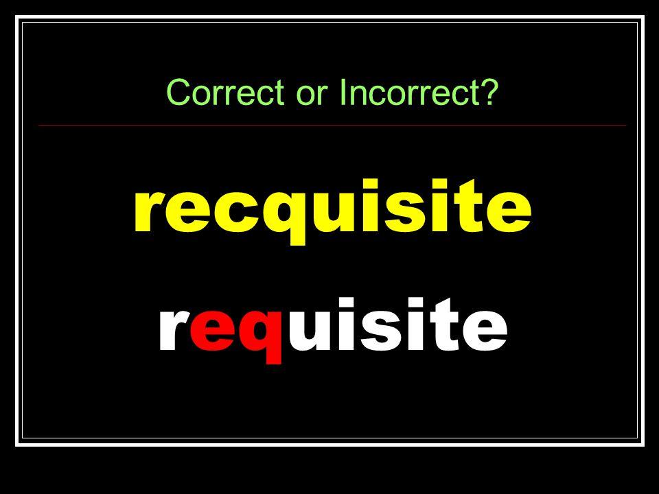 Correct or Incorrect recquisite requisite
