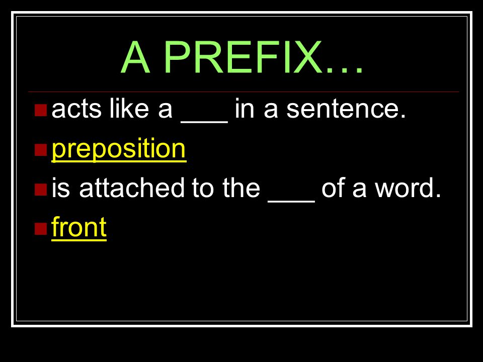 A PREFIX… acts like a ___ in a sentence. preposition is attached to the ___ of a word. front