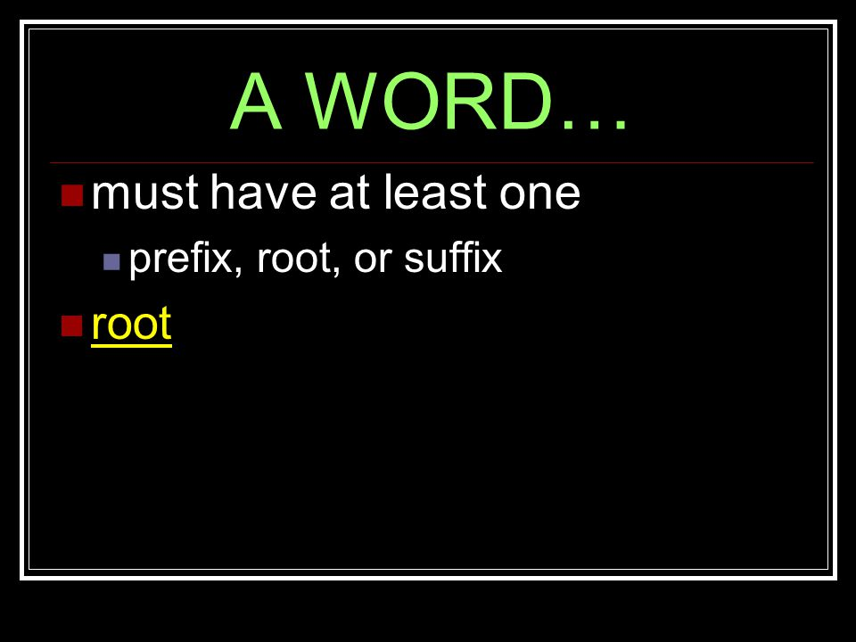 A WORD… must have at least one prefix, root, or suffix root