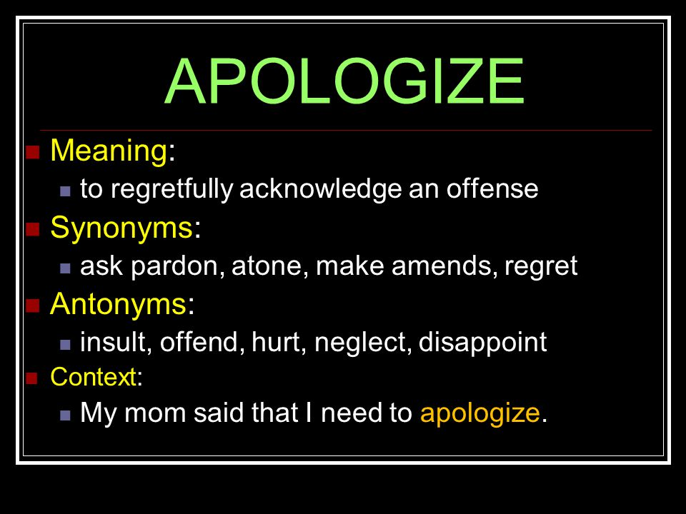 APOLOGIZE Meaning: to regretfully acknowledge an offense Synonyms: ask pardon, atone, make amends, regret Antonyms: insult, offend, hurt, neglect, disappoint Context: My mom said that I need to apologize.