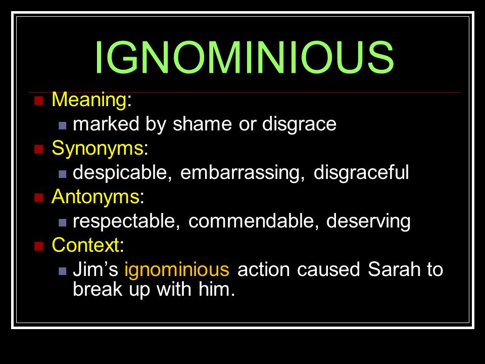 IGNOMINIOUS Meaning: marked by shame or disgrace Synonyms: despicable, embarrassing, disgraceful Antonyms: respectable, commendable, deserving Context: Jim's ignominious action caused Sarah to break up with him.