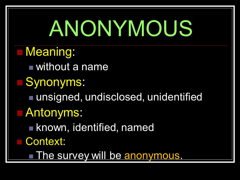 ANONYMOUS Meaning: without a name Synonyms: unsigned, undisclosed, unidentified Antonyms: known, identified, named Context: The survey will be anonymous.