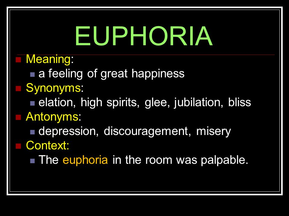 EUPHORIA Meaning: a feeling of great happiness Synonyms: elation, high spirits, glee, jubilation, bliss Antonyms: depression, discouragement, misery Context: The euphoria in the room was palpable.