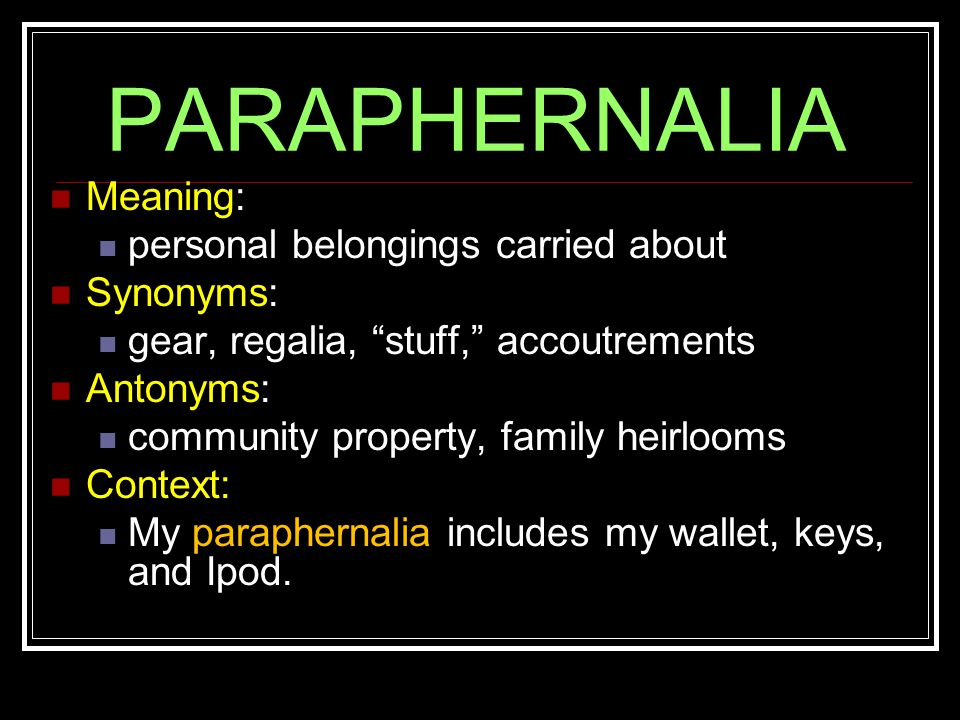 PARAPHERNALIA Meaning: personal belongings carried about Synonyms: gear, regalia, stuff, accoutrements Antonyms: community property, family heirlooms Context: My paraphernalia includes my wallet, keys, and Ipod.