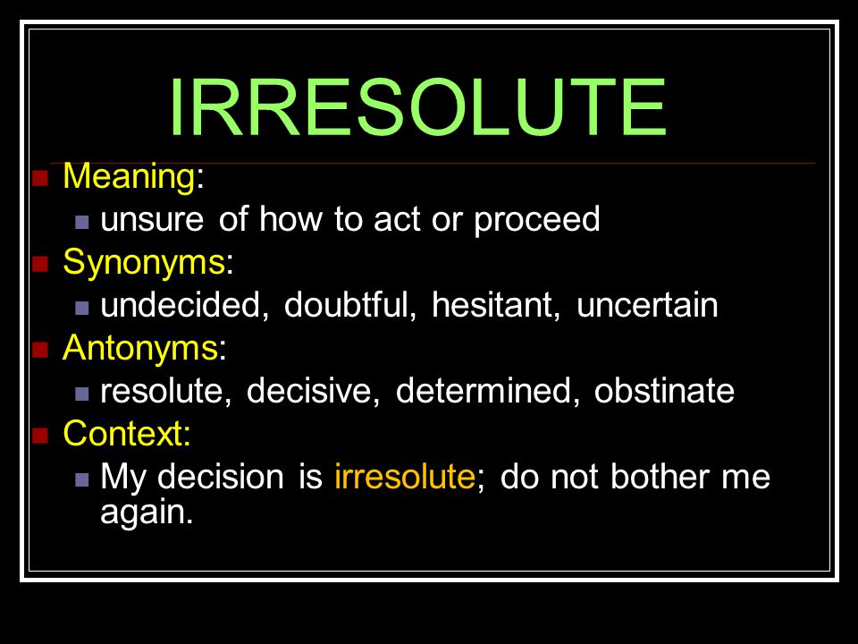 IRRESOLUTE Meaning: unsure of how to act or proceed Synonyms: undecided, doubtful, hesitant, uncertain Antonyms: resolute, decisive, determined, obstinate Context: My decision is irresolute; do not bother me again.