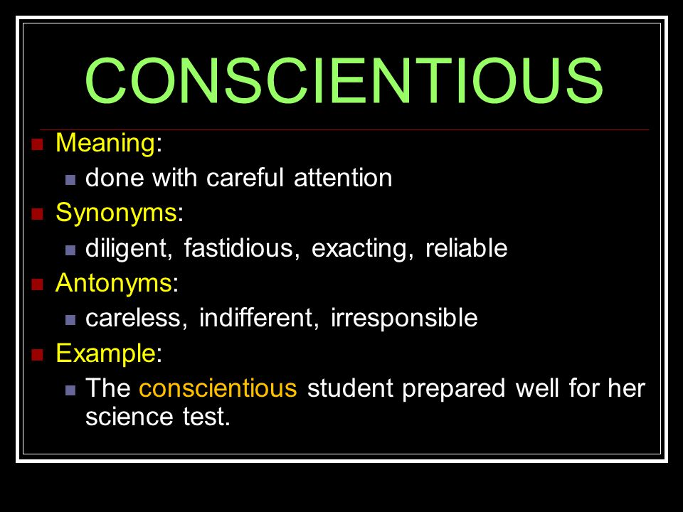 CONSCIENTIOUS Meaning: done with careful attention Synonyms: diligent, fastidious, exacting, reliable Antonyms: careless, indifferent, irresponsible Example: The conscientious student prepared well for her science test.