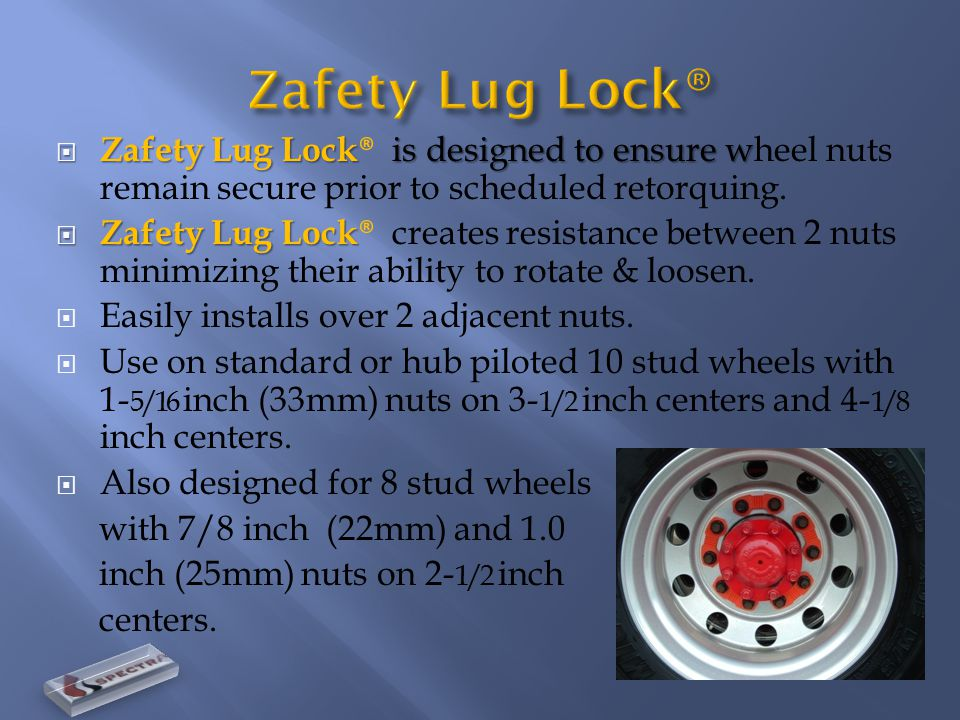  Zafety Lug Lock is designed to ensure w  Zafety Lug Lock ® is designed to ensure wheel nuts remain secure prior to scheduled retorquing.