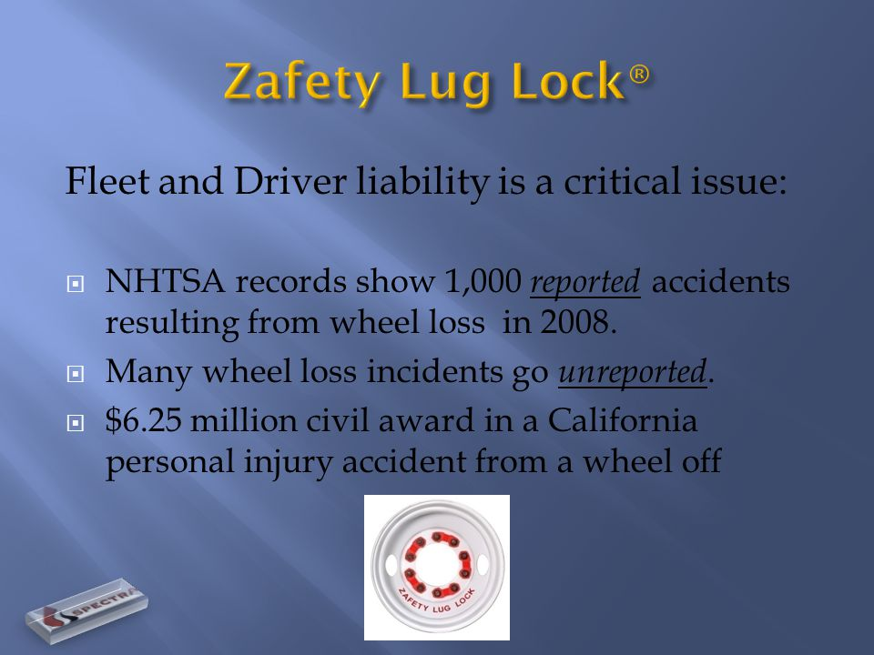 Fleet and Driver liability is a critical issue:  NHTSA records show 1,000 reported accidents resulting from wheel loss in 2008.  Many wheel loss inc