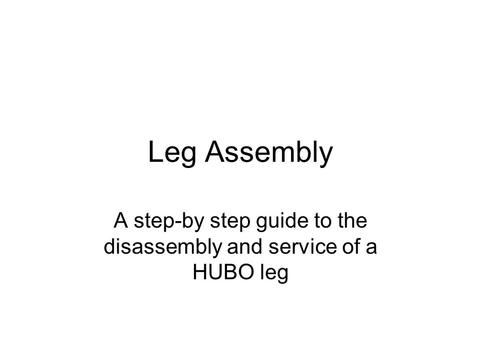 Leg Assembly A step-by step guide to the disassembly and service of a HUBO leg