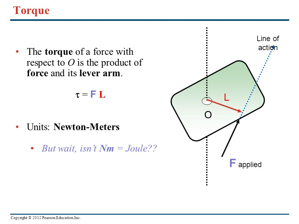 Copyright © 2012 Pearson Education Inc. Torque Line of action O The torque of a force with respect to O is the product of force and its lever arm. 