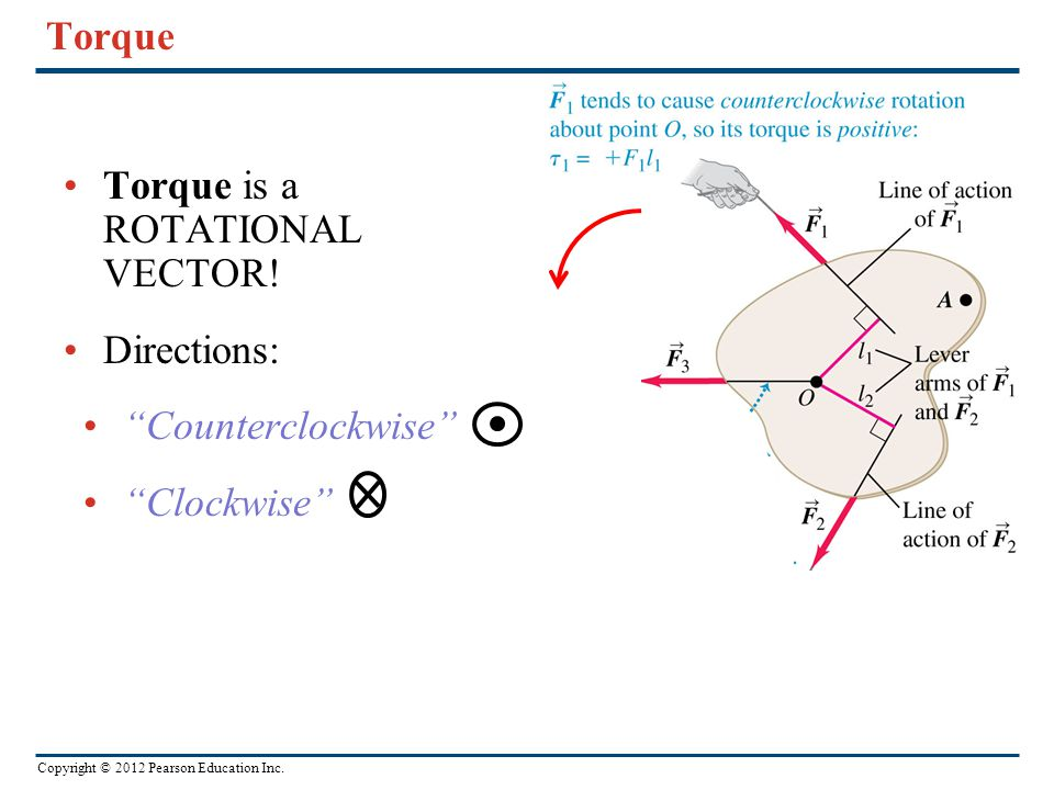 "Copyright © 2012 Pearson Education Inc. Torque Torque is a ROTATIONAL VECTOR! Directions: ""Counterclockwise"" ""Clockwise"""