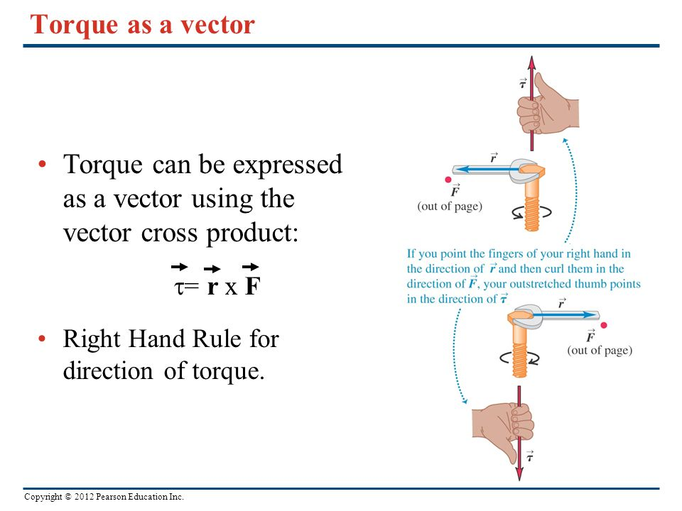 Copyright © 2012 Pearson Education Inc. Torque as a vector Torque can be expressed as a vector using the vector cross product:  = r x F Right Hand Ru
