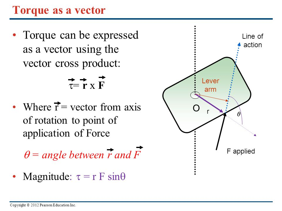 Copyright © 2012 Pearson Education Inc. Torque as a vector Torque can be expressed as a vector using the vector cross product:  = r x F Where r = vec