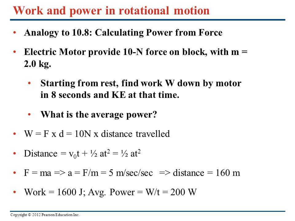 Copyright © 2012 Pearson Education Inc. Work and power in rotational motion Analogy to 10.8: Calculating Power from Force Electric Motor provide 10-N