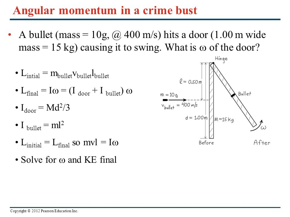 Copyright © 2012 Pearson Education Inc. Angular momentum in a crime bust A bullet (mass = 10g, @ 400 m/s) hits a door (1.00 m wide mass = 15 kg) causi