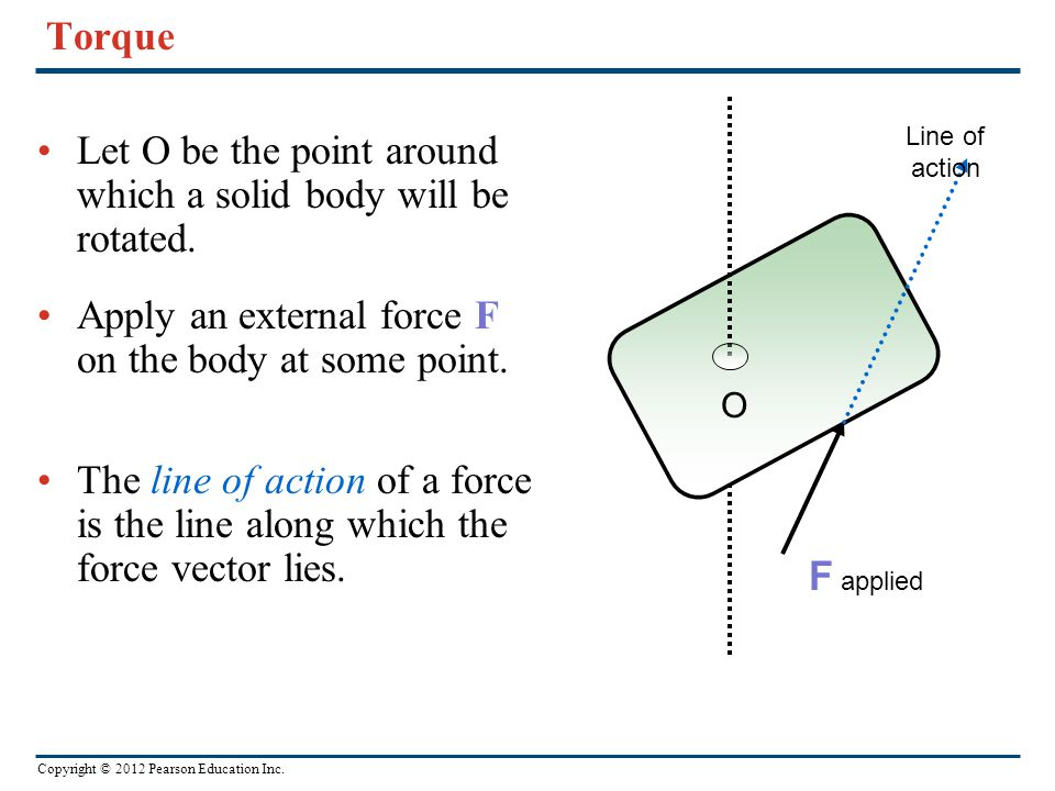Copyright © 2012 Pearson Education Inc. Torque Let O be the point around which a solid body will be rotated. Apply an external force F on the body at