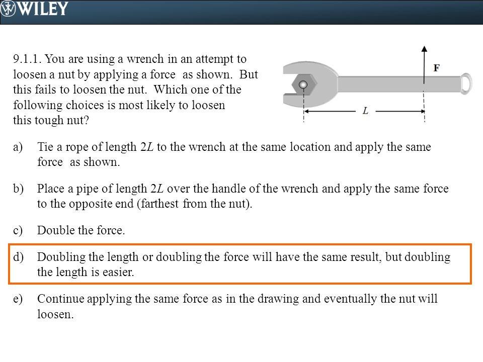 9.1.1. You are using a wrench in an attempt to loosen a nut by applying a force as shown. But this fails to loosen the nut. Which one of the following