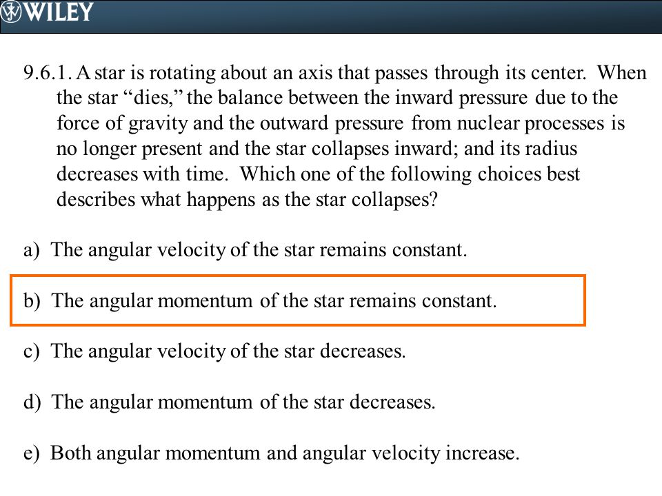 """9.6.1. A star is rotating about an axis that passes through its center. When the star """"dies,"""" the balance between the inward pressure due to the force"""