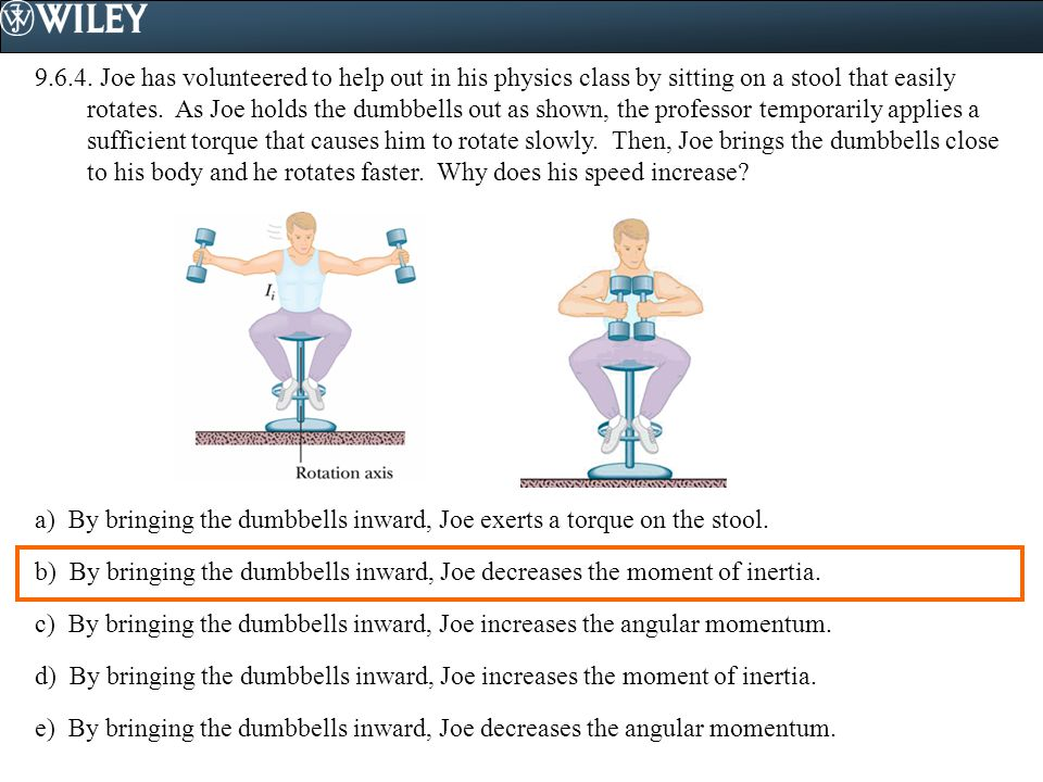 9.6.4. Joe has volunteered to help out in his physics class by sitting on a stool that easily rotates. As Joe holds the dumbbells out as shown, the pr