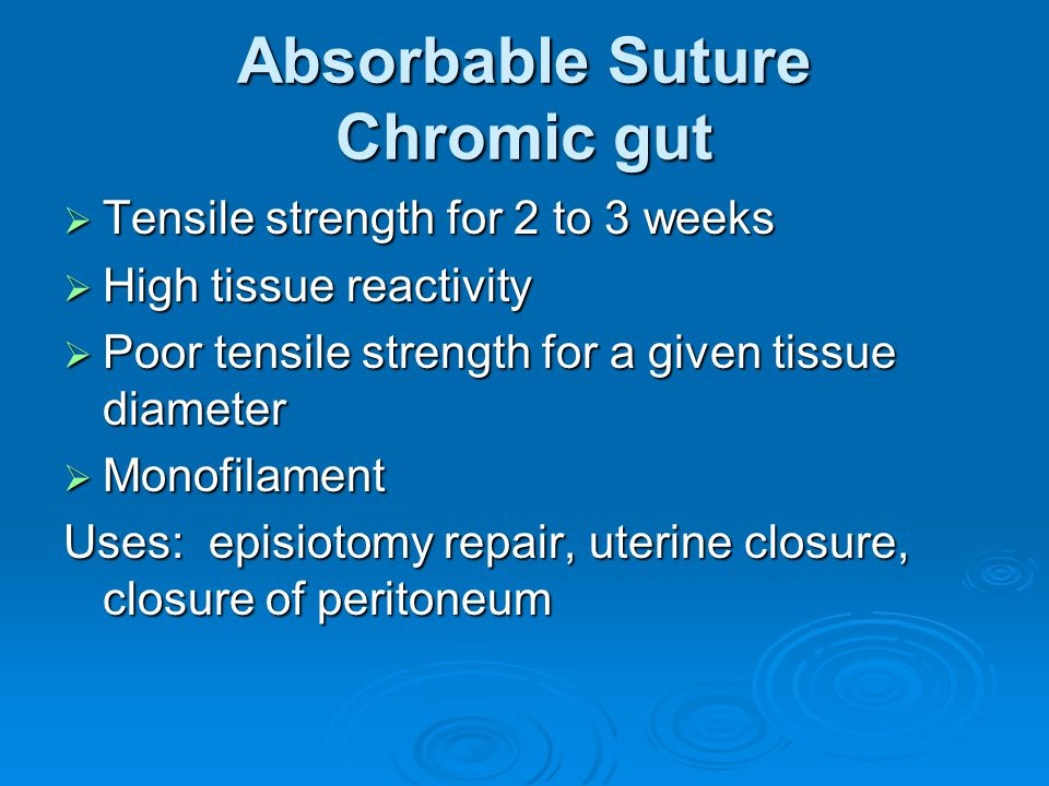 Absorbable Suture Chromic gut  Tensile strength for 2 to 3 weeks  High tissue reactivity  Poor tensile strength for a given tissue diameter  Monof
