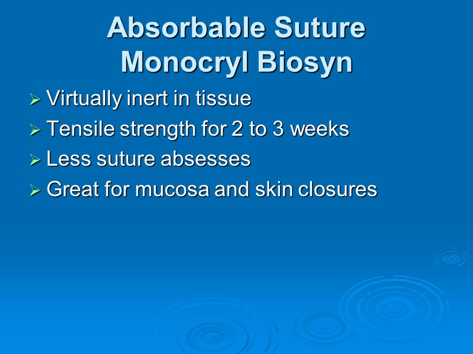 Absorbable Suture Monocryl Biosyn  Virtually inert in tissue  Tensile strength for 2 to 3 weeks  Less suture absesses  Great for mucosa and skin closures