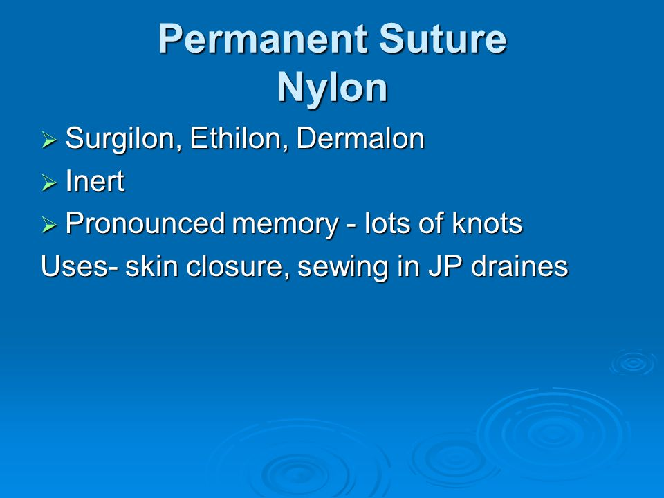 Permanent Suture Nylon  Surgilon, Ethilon, Dermalon  Inert  Pronounced memory - lots of knots Uses- skin closure, sewing in JP draines