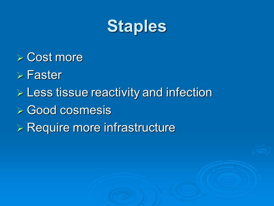 Staples  Cost more  Faster  Less tissue reactivity and infection  Good cosmesis  Require more infrastructure