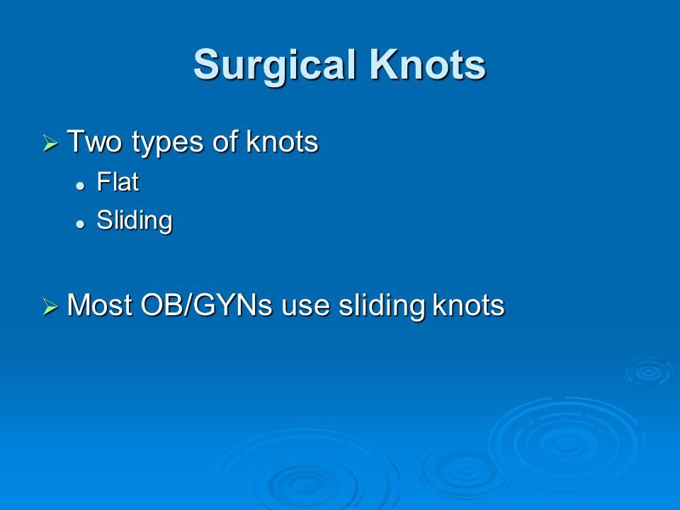Surgical Knots  Two types of knots Flat Flat Sliding Sliding  Most OB/GYNs use sliding knots