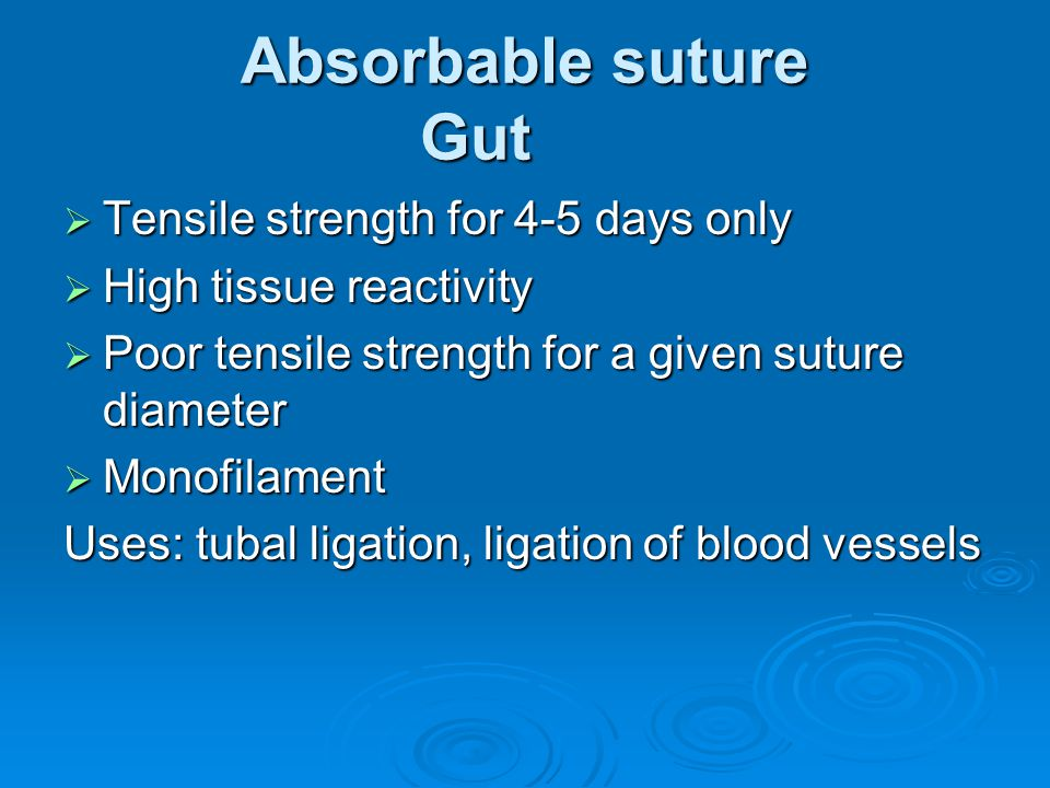 Absorbable suture Gut  Tensile strength for 4-5 days only  High tissue reactivity  Poor tensile strength for a given suture diameter  Monofilament Uses: tubal ligation, ligation of blood vessels