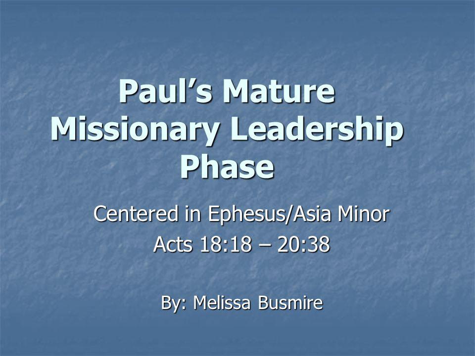 Paul's Mature Missionary Leadership Phase Centered in Ephesus/Asia Minor Acts 18:18 – 20:38 By: Melissa Busmire