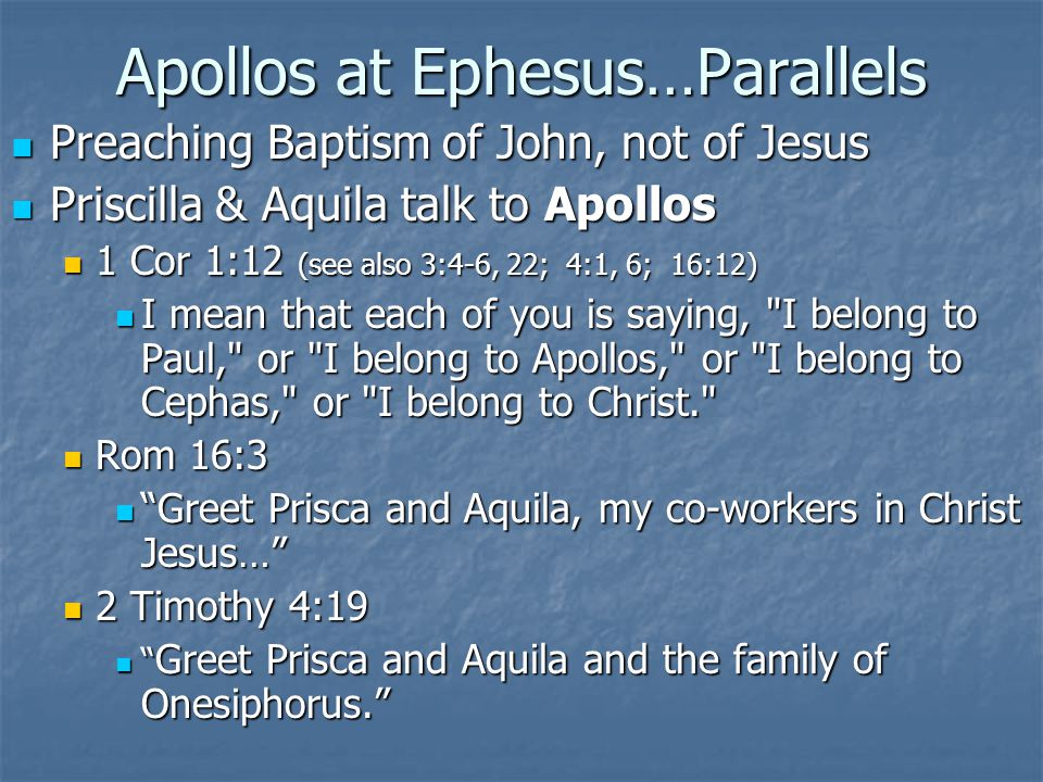 Apollos at Ephesus…Parallels Preaching Baptism of John, not of Jesus Preaching Baptism of John, not of Jesus Priscilla & Aquila talk to Apollos Priscilla & Aquila talk to Apollos 1 Cor 1:12 (see also 3:4-6, 22; 4:1, 6; 16:12) 1 Cor 1:12 (see also 3:4-6, 22; 4:1, 6; 16:12) I mean that each of you is saying, I belong to Paul, or I belong to Apollos, or I belong to Cephas, or I belong to Christ. I mean that each of you is saying, I belong to Paul, or I belong to Apollos, or I belong to Cephas, or I belong to Christ. Rom 16:3 Rom 16:3 Greet Prisca and Aquila, my co-workers in Christ Jesus… Greet Prisca and Aquila, my co-workers in Christ Jesus… 2 Timothy 4:19 2 Timothy 4:19 Greet Prisca and Aquila and the family of Onesiphorus. Greet Prisca and Aquila and the family of Onesiphorus.