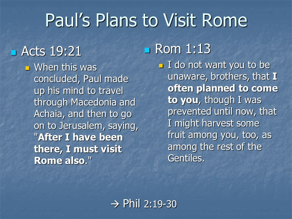 Paul's Plans to Visit Rome Acts 19:21 Acts 19:21 When this was concluded, Paul made up his mind to travel through Macedonia and Achaia, and then to go on to Jerusalem, saying, After I have been there, I must visit Rome also. When this was concluded, Paul made up his mind to travel through Macedonia and Achaia, and then to go on to Jerusalem, saying, After I have been there, I must visit Rome also. Rom 1:13 Rom 1:13 I do not want you to be unaware, brothers, that I often planned to come to you, though I was prevented until now, that I might harvest some fruit among you, too, as among the rest of the Gentiles.