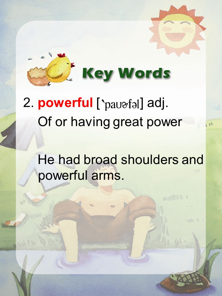 2. powerful [ ] adj. Of or having great power He had broad shoulders and powerful arms.
