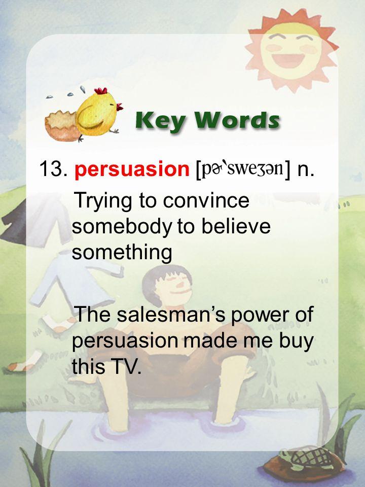 13. persuasion [ ] n.