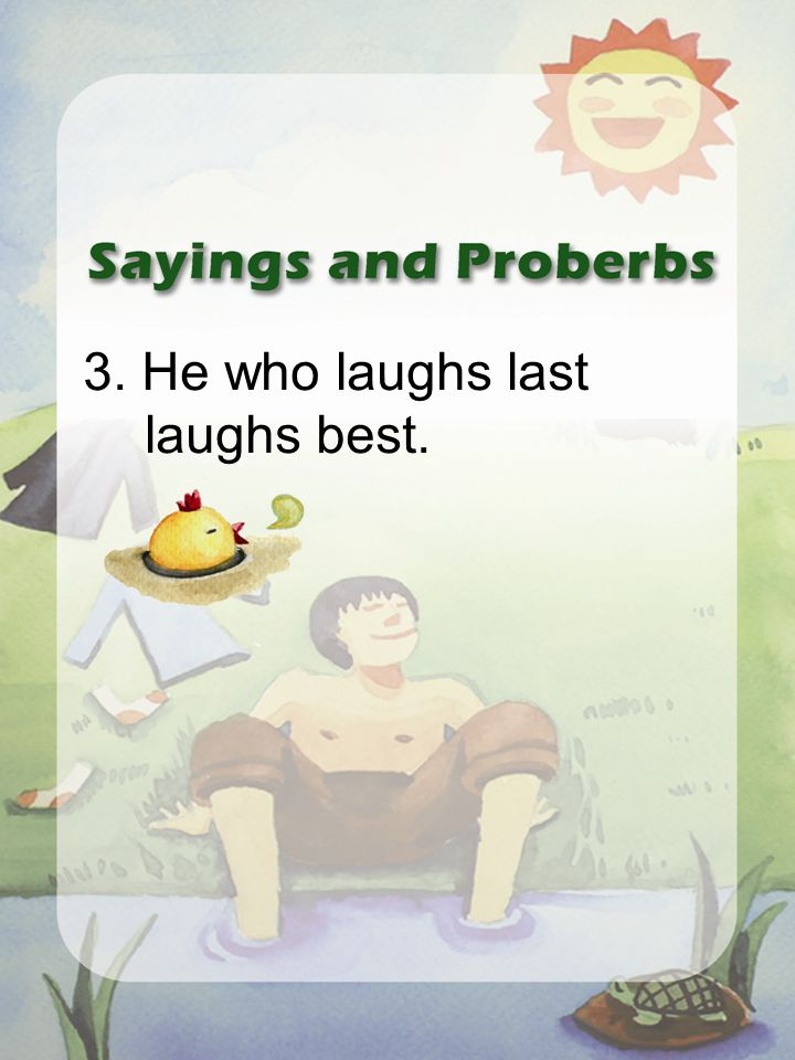 3. He who laughs last laughs best.