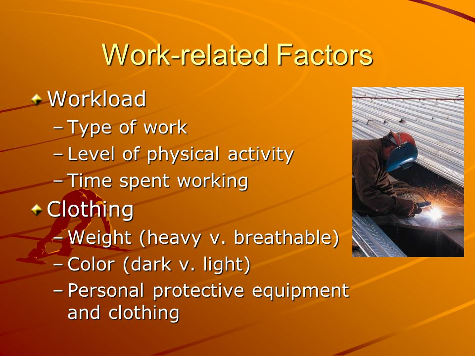 Work-related Factors Workload –Type of work –Level of physical activity –Time spent working Clothing –Weight (heavy v.