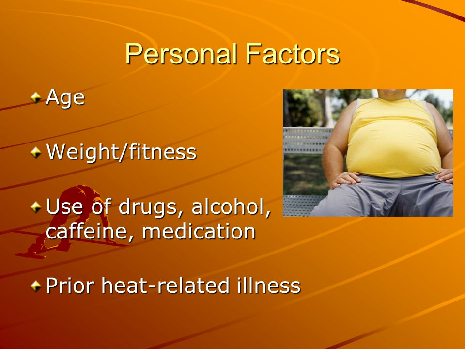 Personal Factors AgeWeight/fitness Use of drugs, alcohol, caffeine, medication Prior heat-related illness