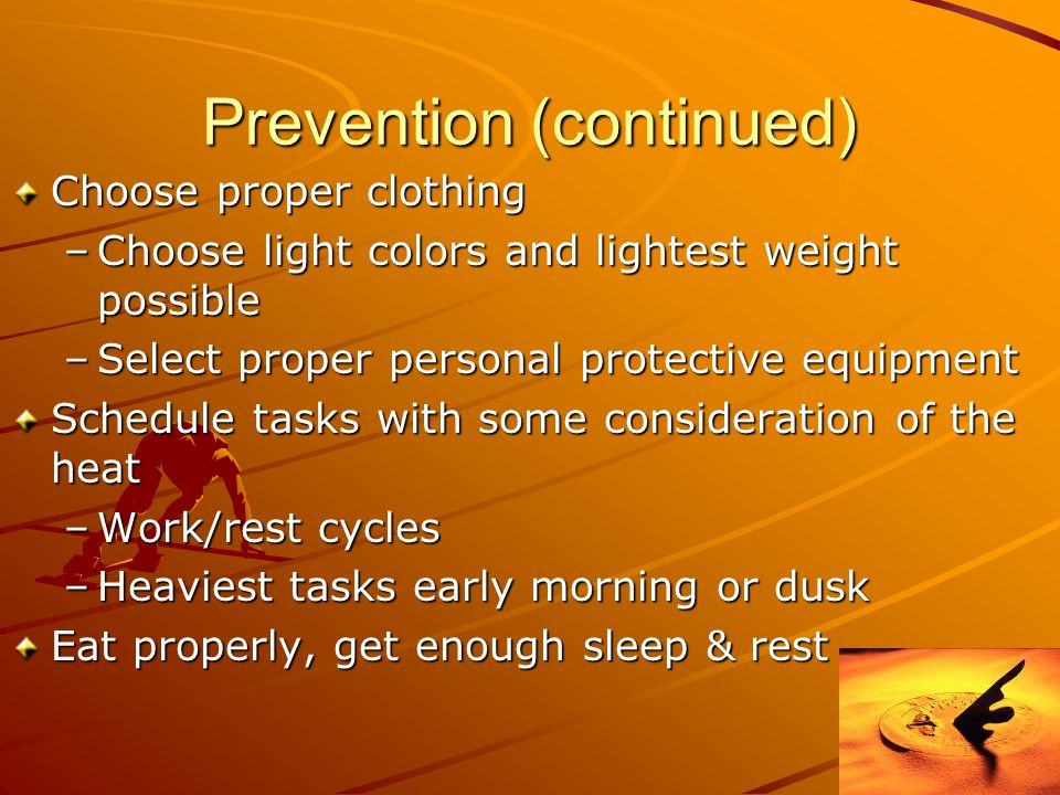 Prevention (continued) Choose proper clothing –Choose light colors and lightest weight possible –Select proper personal protective equipment Schedule tasks with some consideration of the heat –Work/rest cycles –Heaviest tasks early morning or dusk Eat properly, get enough sleep & rest