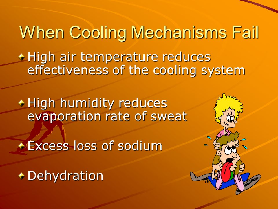When Cooling Mechanisms Fail High air temperature reduces effectiveness of the cooling system High humidity reduces evaporation rate of sweat Excess loss of sodium Dehydration