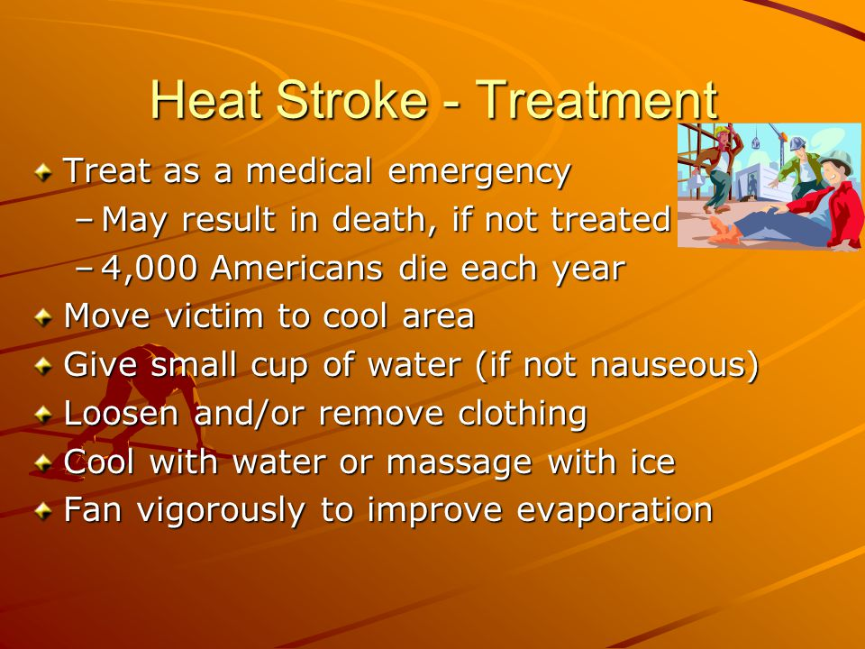 Heat Stroke - Treatment Treat as a medical emergency –May result in death, if not treated –4,000 Americans die each year Move victim to cool area Give small cup of water (if not nauseous) Loosen and/or remove clothing Cool with water or massage with ice Fan vigorously to improve evaporation