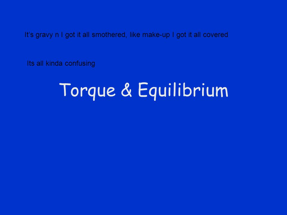 Torque & Equilibrium It's gravy n I got it all smothered, like make-up I got it all covered Its all kinda confusing